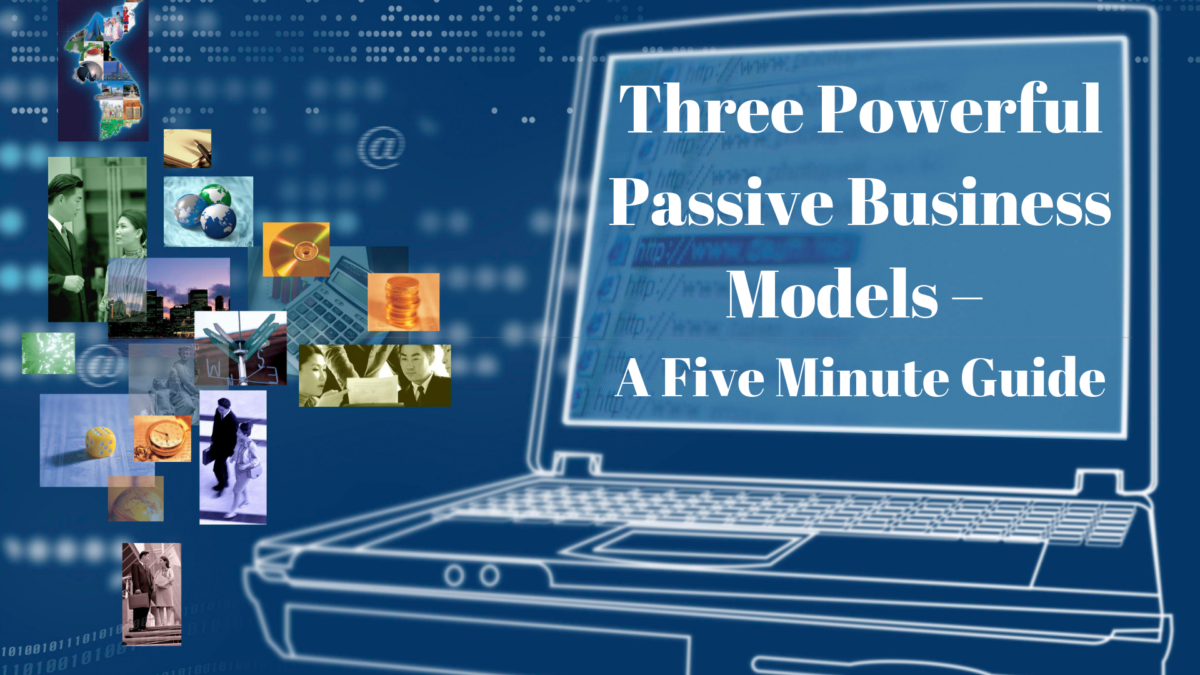 Three Powerful Passive Business Models – A Five Minute Guide