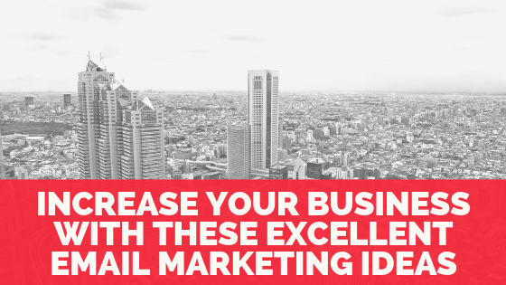 Increase Your Business With These Excellent Email Marketing Ideas