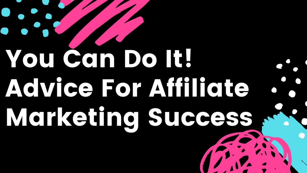 You Can Do It! Advice For Affiliate Marketing Success